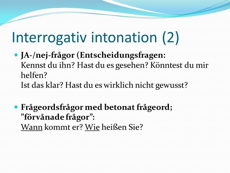 Interrogativ intonation (2) JA-/nej-frågor (Entscheidungsfragen: Kennst du ihn? Hast du es gesehen? Könntest du mir helfen? Ist das klar? Hast du es w