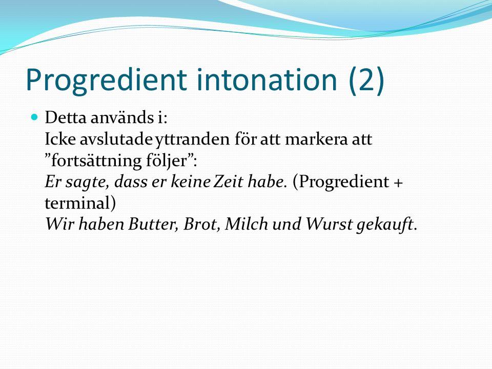 Progredient intonation (2) Detta används i: Icke avslutade yttranden för att markera att fortsättning följer: Er sagte, dass er keine Zeit habe. (Prog