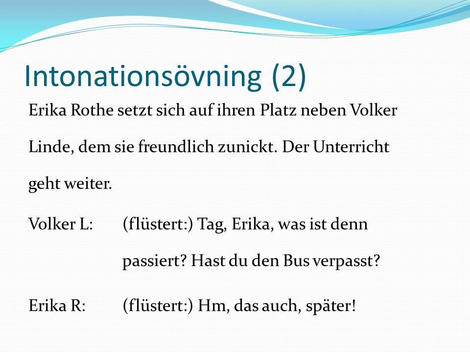 Intonationsövning (2) Erika Rothe setzt sich auf ihren Platz neben Volker Linde, dem sie freundlich zunickt. Der Unterricht geht weiter. Volker L:(flü