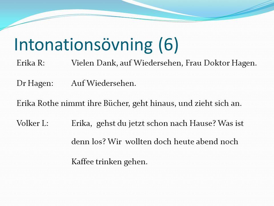 Intonationsövning (6) Erika R:Vielen Dank, auf Wiedersehen, Frau Doktor Hagen. Dr Hagen:Auf Wiedersehen. Erika Rothe nimmt ihre Bücher, geht hinaus, u