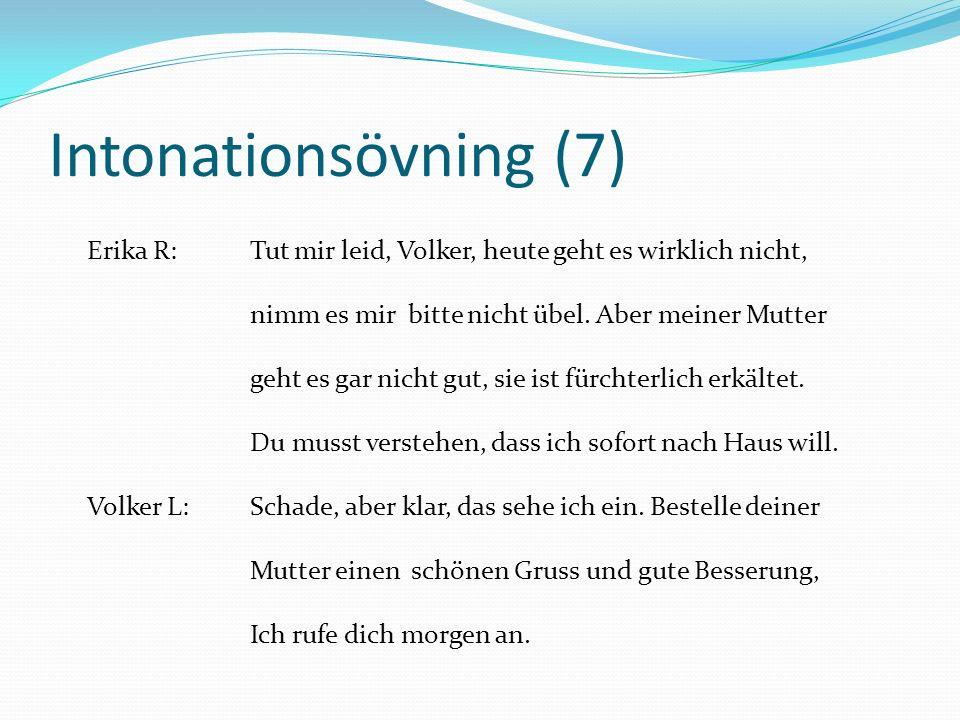Intonationsövning (7) Erika R:Tut mir leid, Volker, heute geht es wirklich nicht, nimm es mir bitte nicht übel. Aber meiner Mutter geht es gar nicht g