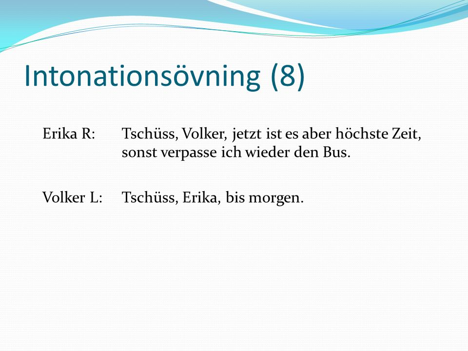 Intonationsövning (8) Erika R:Tschüss, Volker, jetzt ist es aber höchste Zeit, sonst verpasse ich wieder den Bus. Volker L:Tschüss, Erika, bis morgen.
