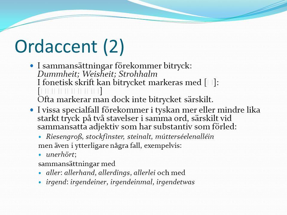 Ordaccent (2) I sammansättningar förekommer bitryck: Dummheit; Weisheit; Strohhalm I fonetisk skrift kan bitrycket markeras med [ ]: [ ] Ofta markerar