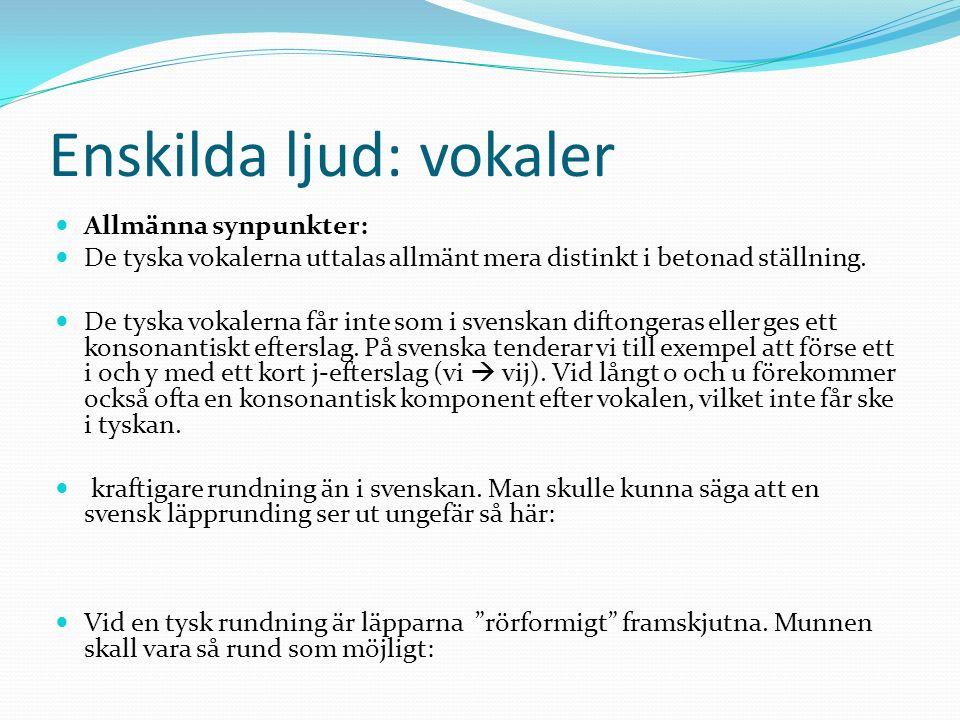 Enskilda ljud: vokaler Allmänna synpunkter: De tyska vokalerna uttalas allmänt mera distinkt i betonad ställning. De tyska vokalerna får inte som i sv