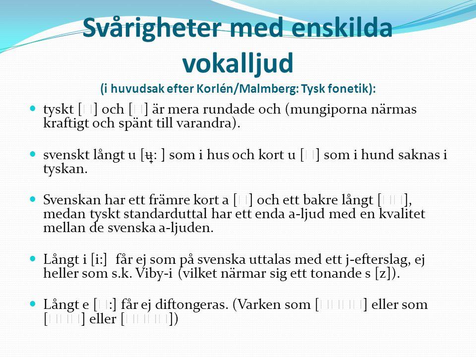 Svårigheter med enskilda vokalljud (i huvudsak efter Korlén/Malmberg: Tysk fonetik): tyskt [ ] och [ ] är mera rundade och (mungiporna närmas kraftigt