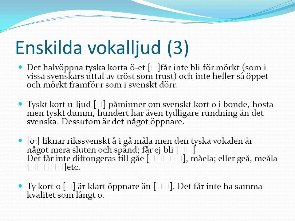 Enskilda vokalljud (3) Det halvöppna tyska korta ö-et [ ]får inte bli för mörkt (som i vissa svenskars uttal av tröst som trust) och inte heller så öppet och mörkt framför r som i svenskt dörr.