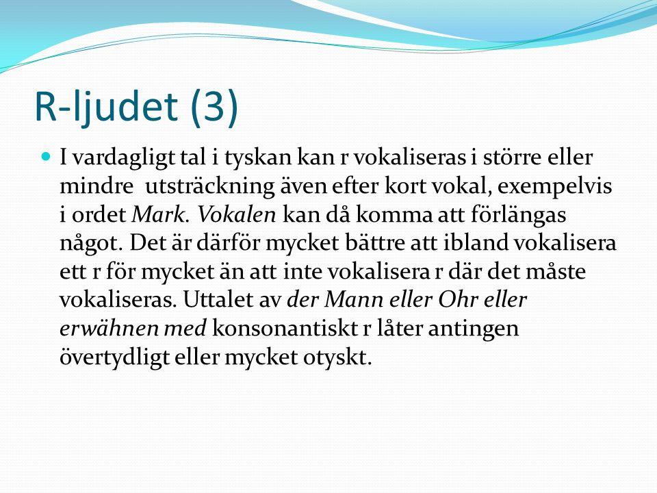 R-ljudet (3) I vardagligt tal i tyskan kan r vokaliseras i större eller mindre utsträckning även efter kort vokal, exempelvis i ordet Mark. Vokalen ka