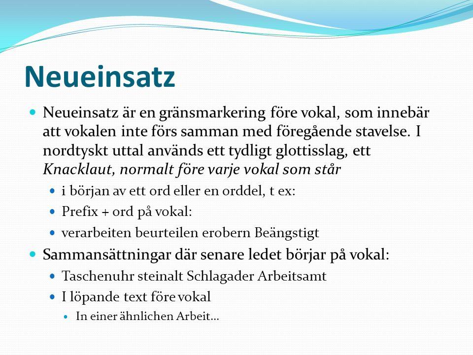 Neueinsatz Neueinsatz är en gränsmarkering före vokal, som innebär att vokalen inte förs samman med föregående stavelse. I nordtyskt uttal används ett