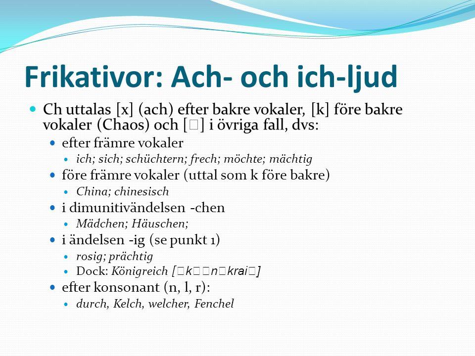 Frikativor: Ach- och ich-ljud Ch uttalas [x] (ach) efter bakre vokaler, [k] före bakre vokaler (Chaos) och [ ] i övriga fall, dvs: efter främre vokale