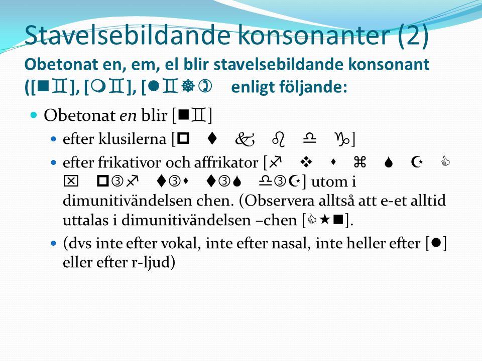Stavelsebildande konsonanter (2) Obetonat en, em, el blir stavelsebildande konsonant ([ n ], [ m ], [ l ]) enligt följande: Obetonat en blir [ n ] eft