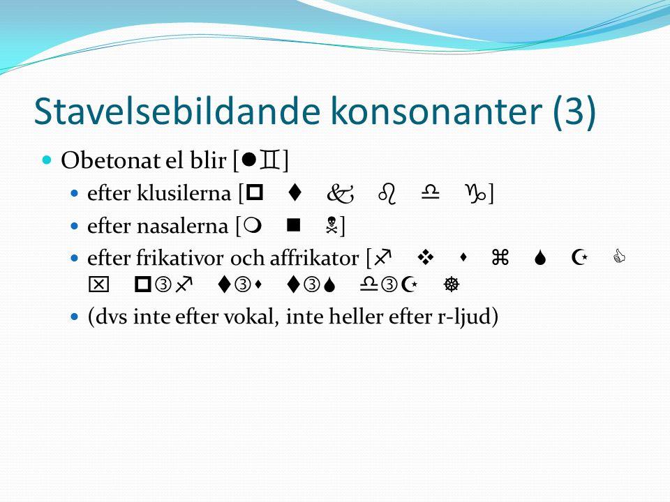 Stavelsebildande konsonanter (3) Obetonat el blir [ l ] efter klusilerna [ p t k b d ] efter nasalerna [ m n ] efter frikativor och affrikator [ f v s z x p f t s t d ] (dvs inte efter vokal, inte heller efter r-ljud)