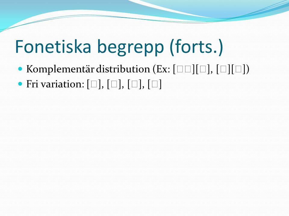 Fonetiska begrepp (forts.) Komplementär distribution (Ex: [ ][ ], [ ][ ]) Fri variation: [ ], [ ], [ ], [ ]
