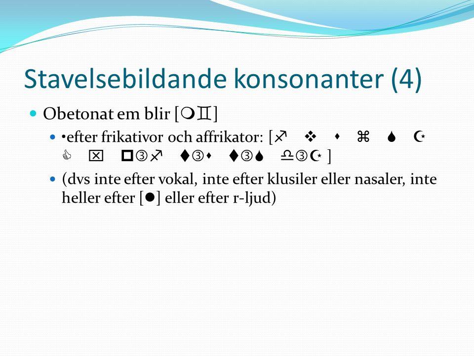 Stavelsebildande konsonanter (4) Obetonat em blir [ m ] efter frikativor och affrikator: [ f v s z x p f t s t d ] (dvs inte efter vokal, inte efter klusiler eller nasaler, inte heller efter [ l ] eller efter r-ljud)