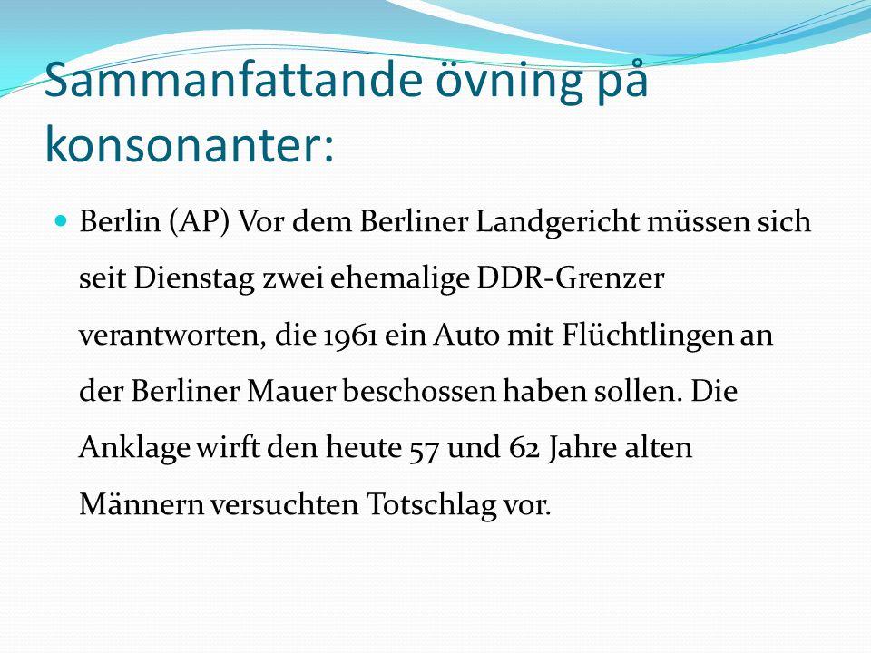 Sammanfattande övning på konsonanter: Berlin (AP) Vor dem Berliner Landgericht müssen sich seit Dienstag zwei ehemalige DDR-Grenzer verantworten, die