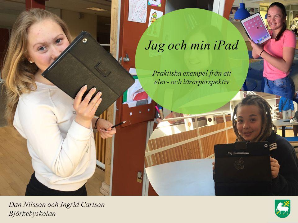 Jag och min iPad Praktiska exempel från ett elev- och lärarperspektiv Dan Nilsson och Ingrid Carlson Björkebyskolan