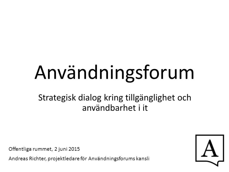 Användningsforum Strategisk dialog kring tillgänglighet och användbarhet i it Andreas Richter, projektledare för Användningsforums kansli Offentliga r