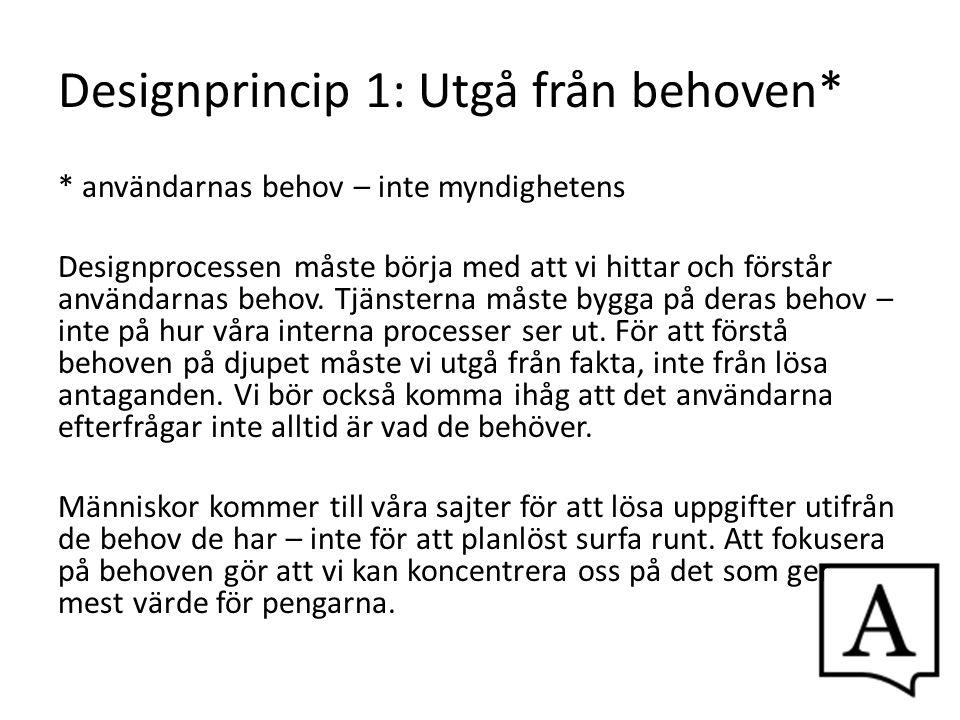 Designprincip 1: Utgå från behoven* * användarnas behov – inte myndighetens Designprocessen måste börja med att vi hittar och förstår användarnas beho