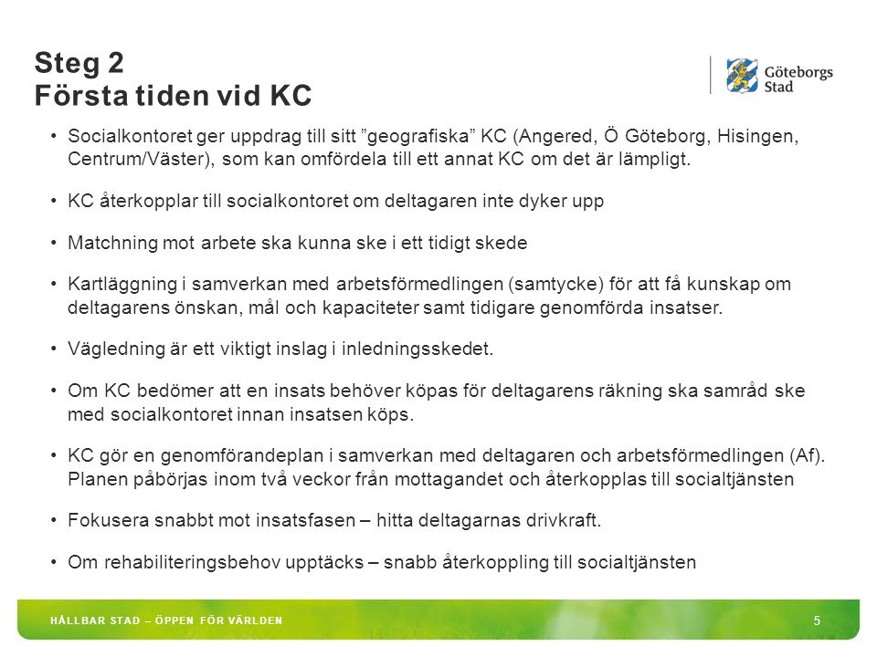 Steg 3 Insatsfasen vid KC 6 HÅLLBAR STAD – ÖPPEN FÖR VÄRLDEN Nära samarbete runt deltagaren Nära samarbete med arbetsgivare (kommunala förvaltningar och bolag, privata) Ta vara på erfarenheter från tidigare arbetsmarknadsinsatser Aktivitetsrapportering – sker med automatik så länge en deltagare är inskriven vid Af Det kan finnas parallella aktiviteter till insatserna på KC, som socialsekreteraren på socialkontoret ansvarar för