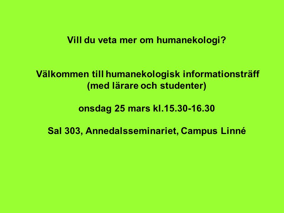 Vill du veta mer om humanekologi? Välkommen till humanekologisk informationsträff (med lärare och studenter) onsdag 25 mars kl.15.30-16.30 Sal 303, An