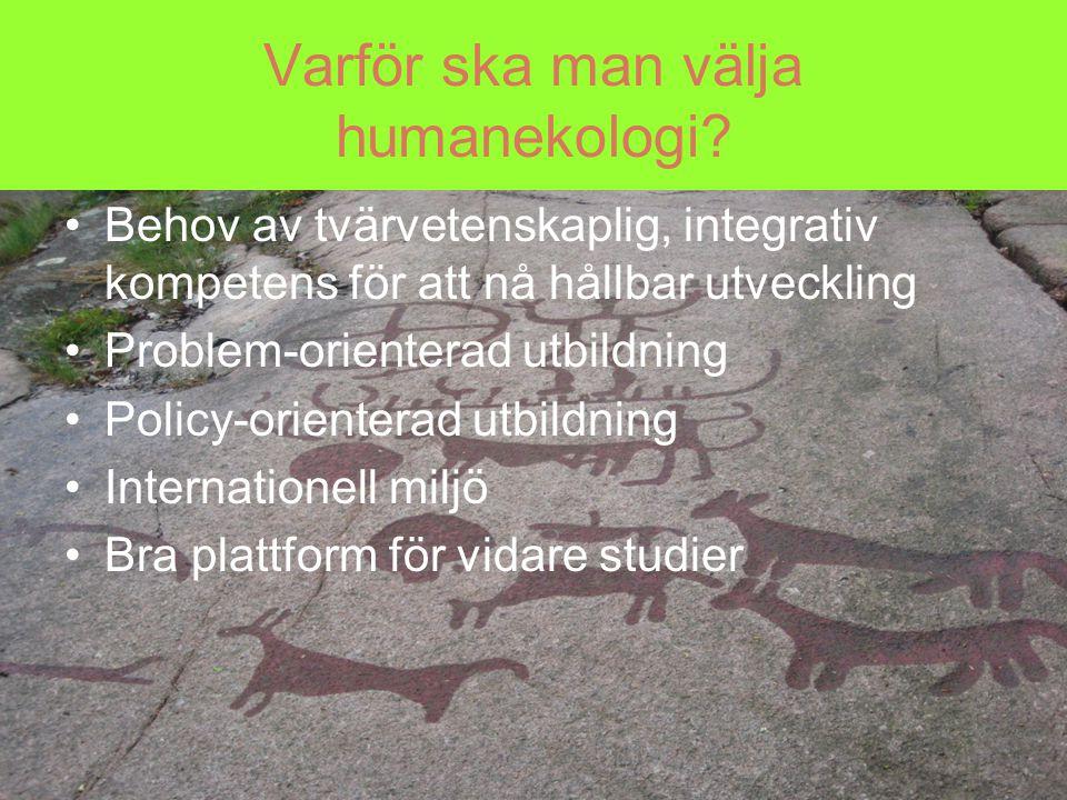 Varför ska man välja humanekologi? Behov av tvärvetenskaplig, integrativ kompetens för att nå hållbar utveckling Problem-orienterad utbildning Policy-