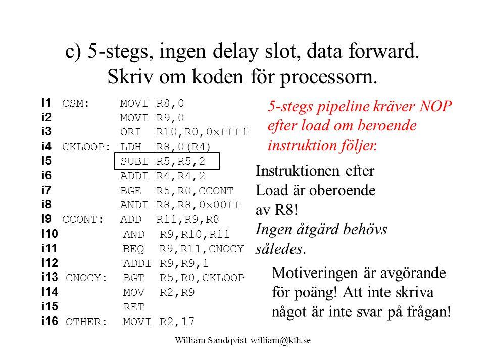 William Sandqvist william@kth.se c) 5-stegs, ingen delay slot, data forward. Skriv om koden för processorn. i1 CSM: MOVI R8,0 i2 MOVI R9,0 i3 ORI R10,