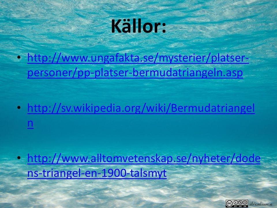 Källor: http://www.ungafakta.se/mysterier/platser- personer/pp-platser-bermudatriangeln.asp http://www.ungafakta.se/mysterier/platser- personer/pp-platser-bermudatriangeln.asp http://sv.wikipedia.org/wiki/Bermudatriangel n http://sv.wikipedia.org/wiki/Bermudatriangel n http://www.alltomvetenskap.se/nyheter/dode ns-triangel-en-1900-talsmyt http://www.alltomvetenskap.se/nyheter/dode ns-triangel-en-1900-talsmyt