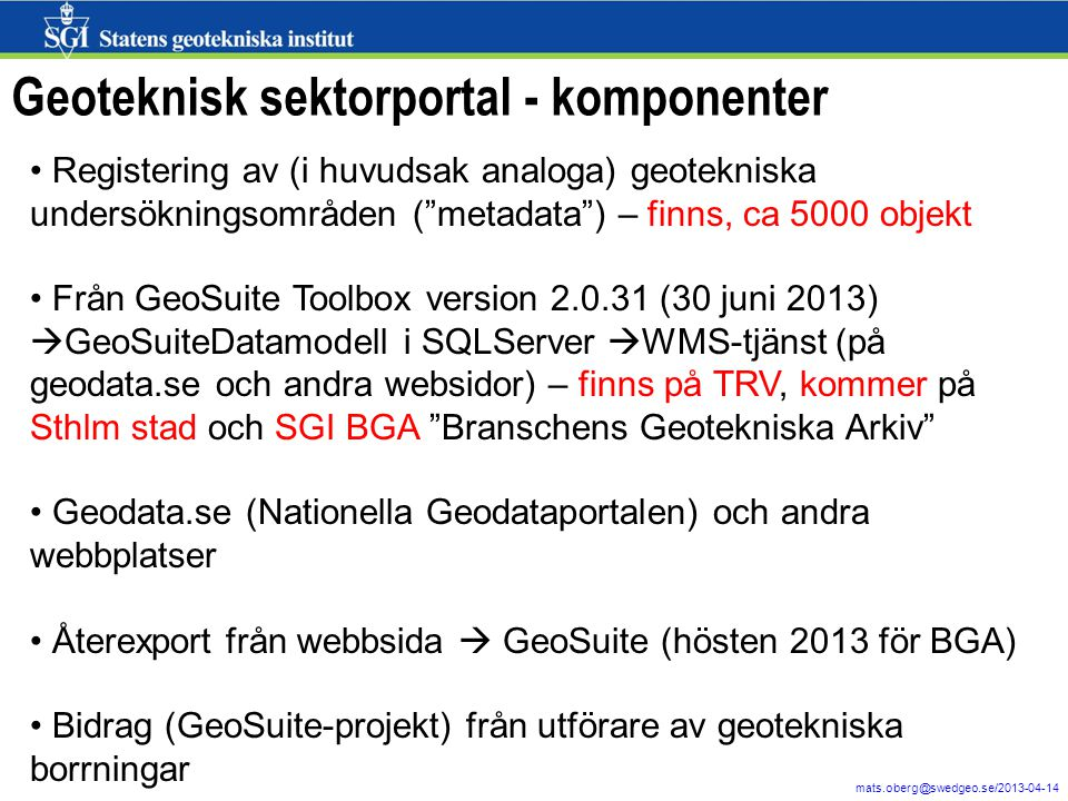 2 mats.oberg@swedgeo.se/2013-04-14 Geoteknisk sektorportal - komponenter Registering av (i huvudsak analoga) geotekniska undersökningsområden ( metadata ) – finns, ca 5000 objekt Från GeoSuite Toolbox version 2.0.31 (30 juni 2013)  GeoSuiteDatamodell i SQLServer  WMS-tjänst (på geodata.se och andra websidor) – finns på TRV, kommer på Sthlm stad och SGI BGA Branschens Geotekniska Arkiv Geodata.se (Nationella Geodataportalen) och andra webbplatser Återexport från webbsida  GeoSuite (hösten 2013 för BGA) Bidrag (GeoSuite-projekt) från utförare av geotekniska borrningar