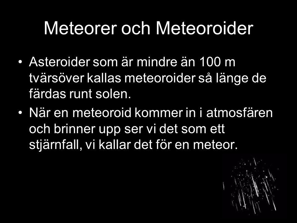 Meteorer och Meteoroider Asteroider som är mindre än 100 m tvärsöver kallas meteoroider så länge de färdas runt solen. När en meteoroid kommer in i at