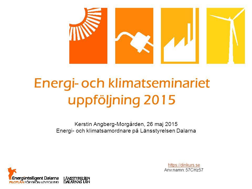 Energi- och klimatseminariet uppföljning 2015 Kerstin Angberg-Morgården, 26 maj 2015 Energi- och klimatsamordnare på Länsstyrelsen Dalarna https://dinkurs.se Anv.namn: 57CHz57