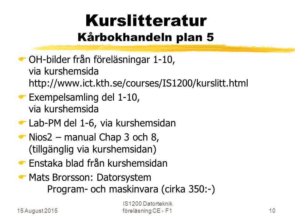 15 August 2015 IS1200 Datorteknik föreläsning CE - F110 Kurslitteratur Kårbokhandeln plan 5  OH-bilder från föreläsningar 1-10, via kurshemsida http://www.ict.kth.se/courses/IS1200/kurslitt.html  Exempelsamling del 1-10, via kurshemsida  Lab-PM del 1-6, via kurshemsidan  Nios2 – manual Chap 3 och 8, (tillgänglig via kurshemsidan)  Enstaka blad från kurshemsidan  Mats Brorsson: Datorsystem Program- och maskinvara (cirka 350:-)