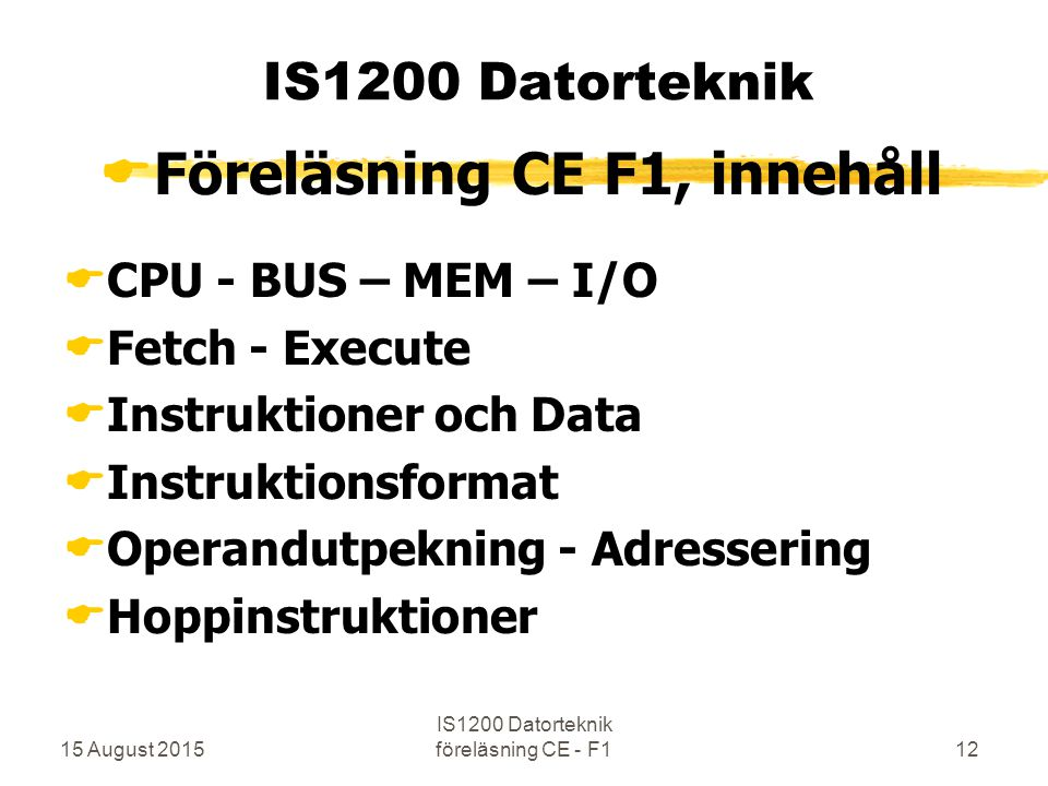 15 August 2015 IS1200 Datorteknik föreläsning CE - F112 IS1200 Datorteknik  Föreläsning CE F1, innehåll  CPU - BUS – MEM – I/O  Fetch - Execute  Instruktioner och Data  Instruktionsformat  Operandutpekning - Adressering  Hoppinstruktioner