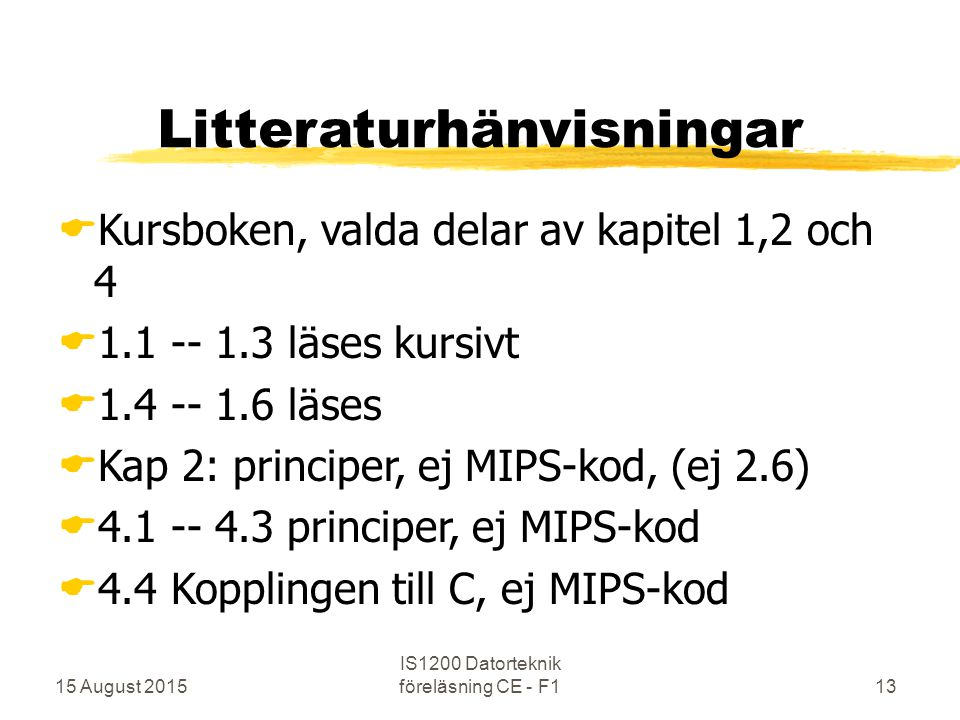 15 August 2015 IS1200 Datorteknik föreläsning CE - F113 Litteraturhänvisningar  Kursboken, valda delar av kapitel 1,2 och 4  1.1 -- 1.3 läses kursivt  1.4 -- 1.6 läses  Kap 2: principer, ej MIPS-kod, (ej 2.6)  4.1 -- 4.3 principer, ej MIPS-kod  4.4 Kopplingen till C, ej MIPS-kod