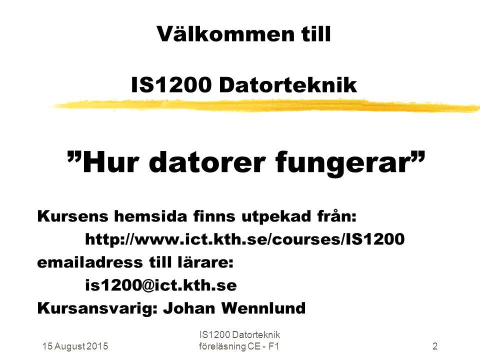 15 August 2015 IS1200 Datorteknik föreläsning CE - F12 Välkommen till IS1200 Datorteknik Hur datorer fungerar Kursens hemsida finns utpekad från: http://www.ict.kth.se/courses/IS1200 emailadress till lärare: is1200@ict.kth.se Kursansvarig: Johan Wennlund