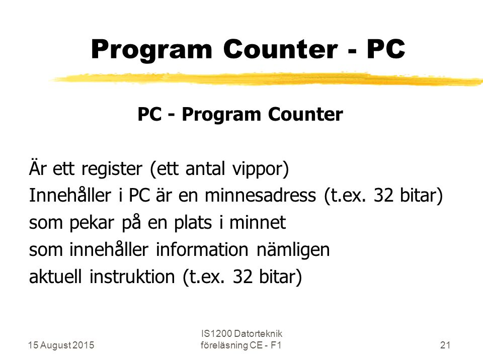 15 August 2015 IS1200 Datorteknik föreläsning CE - F121 Program Counter - PC PC - Program Counter Är ett register (ett antal vippor) Innehåller i PC är en minnesadress (t.ex.