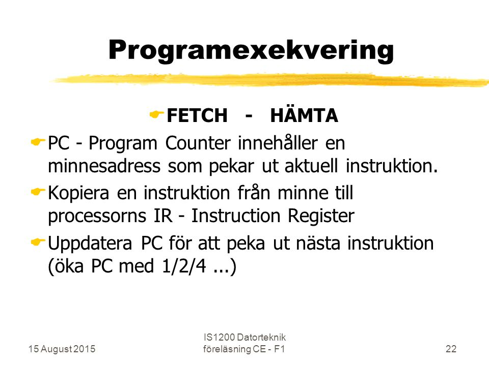 15 August 2015 IS1200 Datorteknik föreläsning CE - F122 Programexekvering  FETCH - HÄMTA  PC - Program Counter innehåller en minnesadress som pekar ut aktuell instruktion.