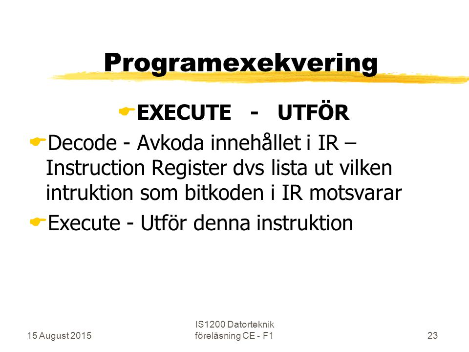 15 August 2015 IS1200 Datorteknik föreläsning CE - F123 Programexekvering  EXECUTE - UTFÖR  Decode - Avkoda innehållet i IR – Instruction Register dvs lista ut vilken intruktion som bitkoden i IR motsvarar  Execute - Utför denna instruktion