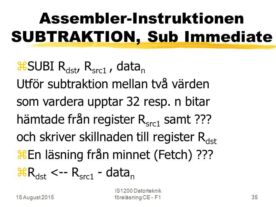 15 August 2015 IS1200 Datorteknik föreläsning CE - F135 Assembler-Instruktionen SUBTRAKTION, Sub Immediate zSUBI R dst, R src1, data n Utför subtraktion mellan två värden som vardera upptar 32 resp.
