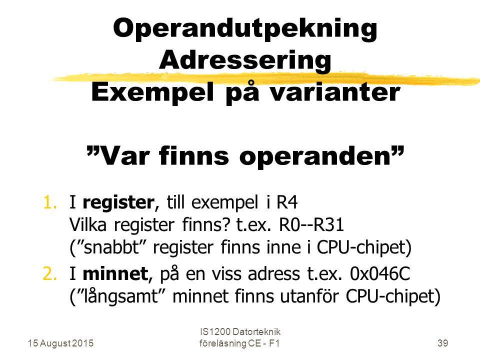 15 August 2015 IS1200 Datorteknik föreläsning CE - F139 Operandutpekning Adressering Exempel på varianter Var finns operanden 1.I register, till exempel i R4 Vilka register finns.