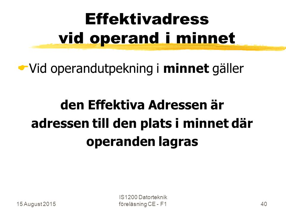 15 August 2015 IS1200 Datorteknik föreläsning CE - F140 Effektivadress vid operand i minnet  Vid operandutpekning i minnet gäller den Effektiva Adres