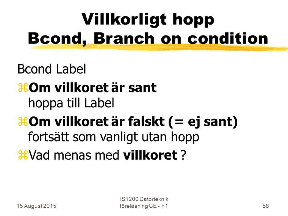 15 August 2015 IS1200 Datorteknik föreläsning CE - F158 Villkorligt hopp Bcond, Branch on condition Bcond Label zOm villkoret är sant hoppa till Label zOm villkoret är falskt (= ej sant) fortsätt som vanligt utan hopp zVad menas med villkoret