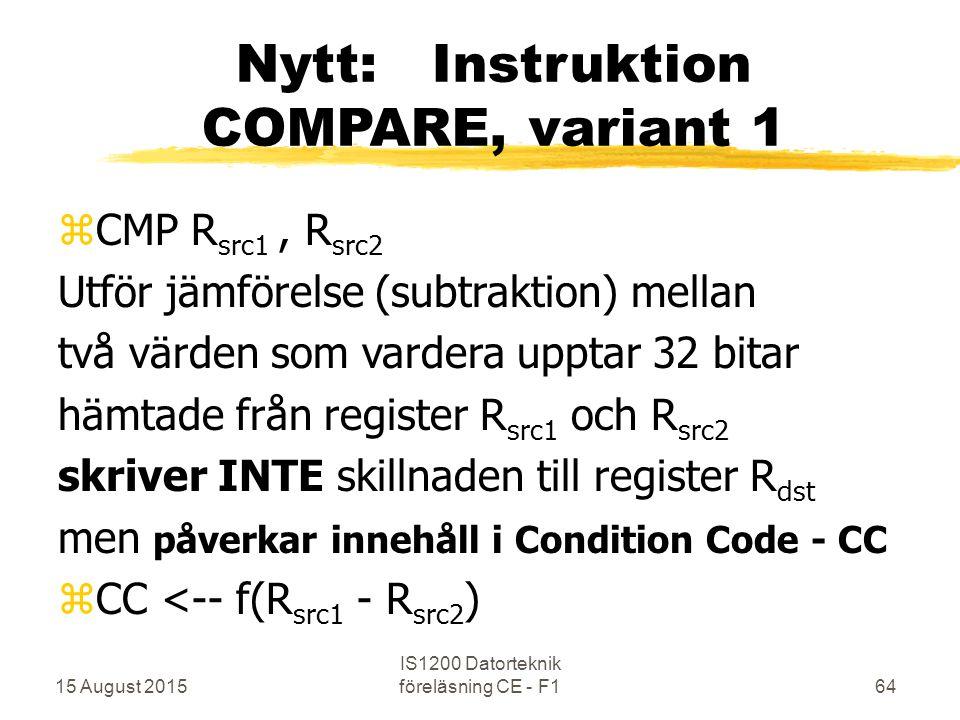 15 August 2015 IS1200 Datorteknik föreläsning CE - F164 Nytt: Instruktion COMPARE, variant 1 zCMP R src1, R src2 Utför jämförelse (subtraktion) mellan två värden som vardera upptar 32 bitar hämtade från register R src1 och R src2 skriver INTE skillnaden till register R dst men påverkar innehåll i Condition Code - CC zCC <-- f(R src1 - R src2 )