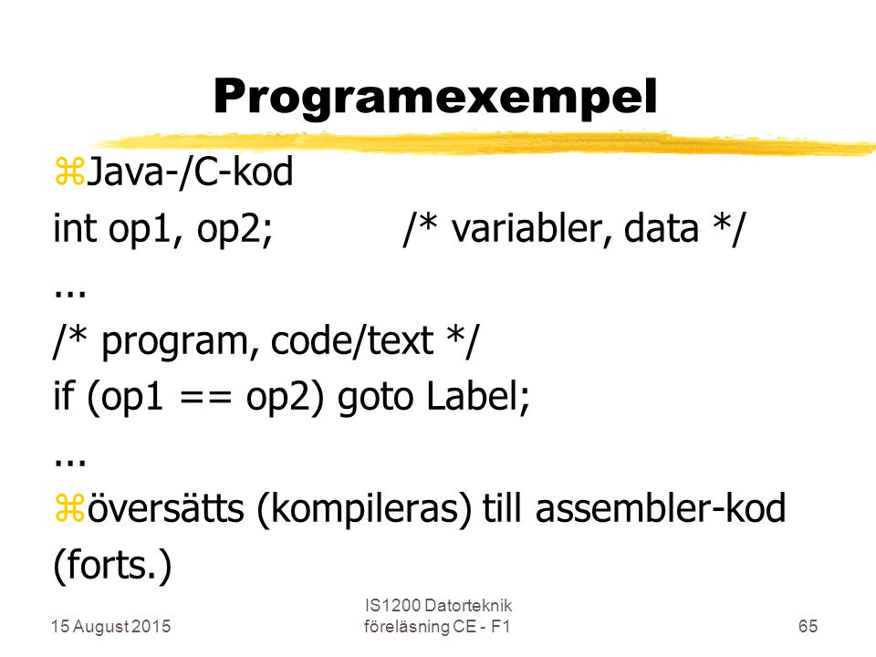 15 August 2015 IS1200 Datorteknik föreläsning CE - F165 Programexempel zJava-/C-kod int op1, op2;/* variabler, data */... /* program, code/text */ if