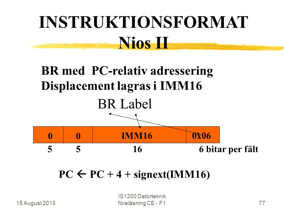 15 August 2015 IS1200 Datorteknik föreläsning CE - F177 BR med PC-relativ adressering Displacement lagras i IMM16 BR Label INSTRUKTIONSFORMAT Nios II 5 5 16 6 bitar per fält 0x06 00 IMM16 PC  PC + 4 + signext(IMM16)