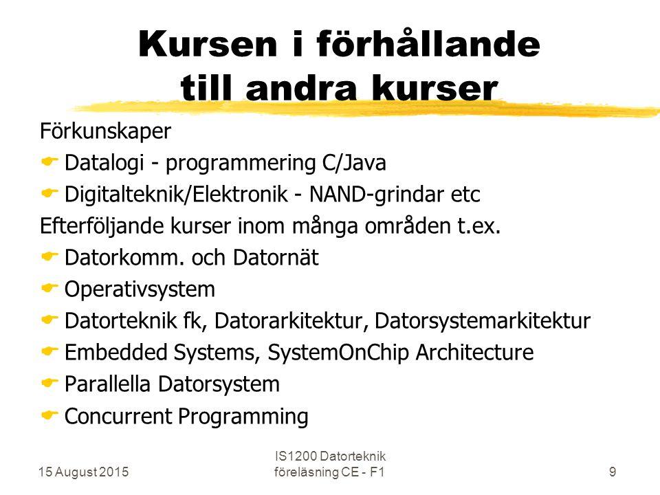15 August 2015 IS1200 Datorteknik föreläsning CE - F19 Kursen i förhållande till andra kurser Förkunskaper  Datalogi - programmering C/Java  Digitalteknik/Elektronik - NAND-grindar etc Efterföljande kurser inom många områden t.ex.