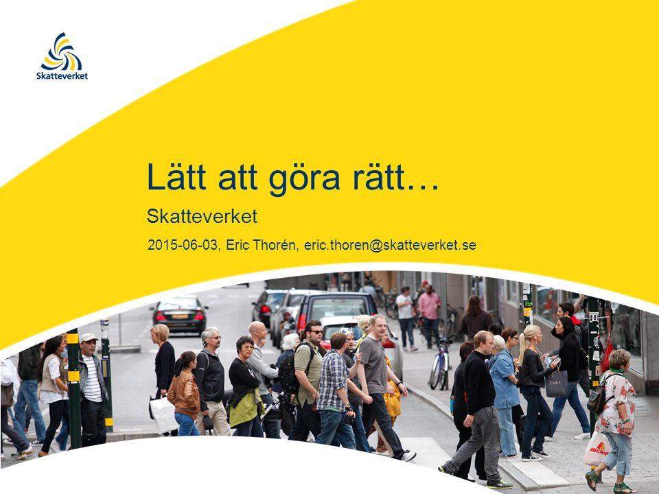Lätt att göra rätt… Skatteverket 2015-06-03, Eric Thorén, eric.thoren@skatteverket.se