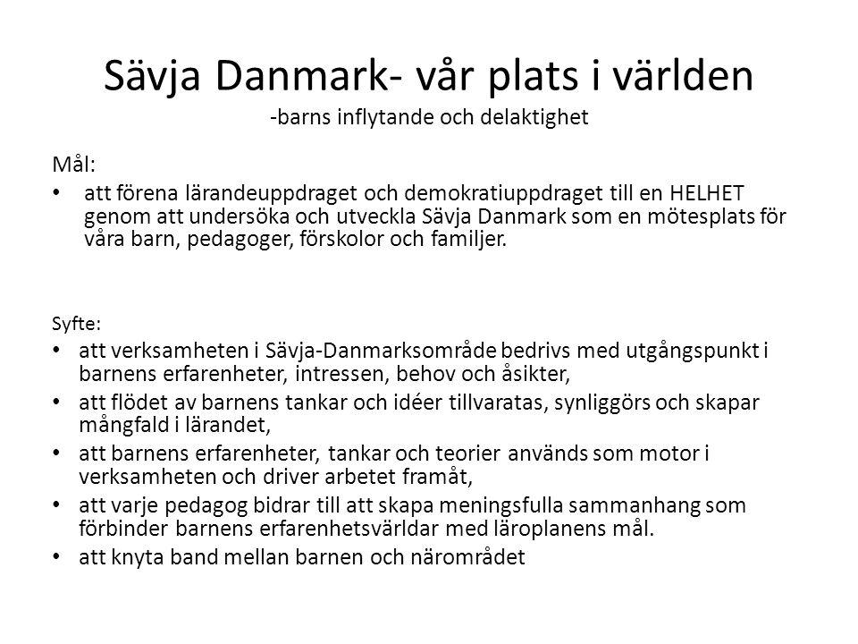 Sävja Danmark- vår plats i världen -barns inflytande och delaktighet Mål: att förena lärandeuppdraget och demokratiuppdraget till en HELHET genom att undersöka och utveckla Sävja Danmark som en mötesplats för våra barn, pedagoger, förskolor och familjer.
