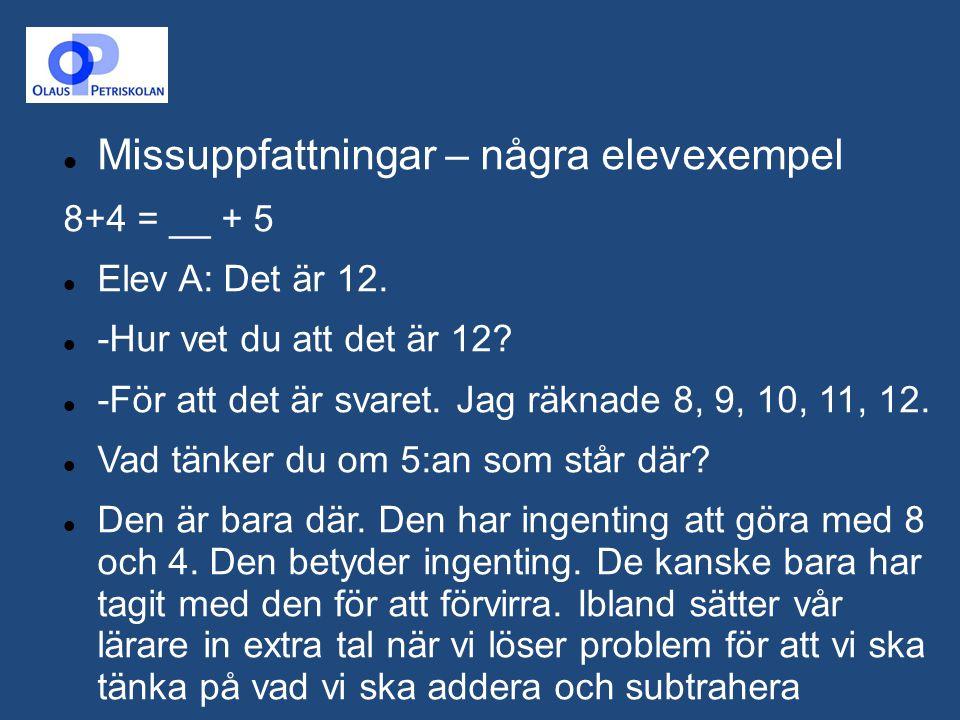 Missuppfattningar – några elevexempel 8+4 = __ + 5 Elev A: Det är 12. -Hur vet du att det är 12? -För att det är svaret. Jag räknade 8, 9, 10, 11, 12.