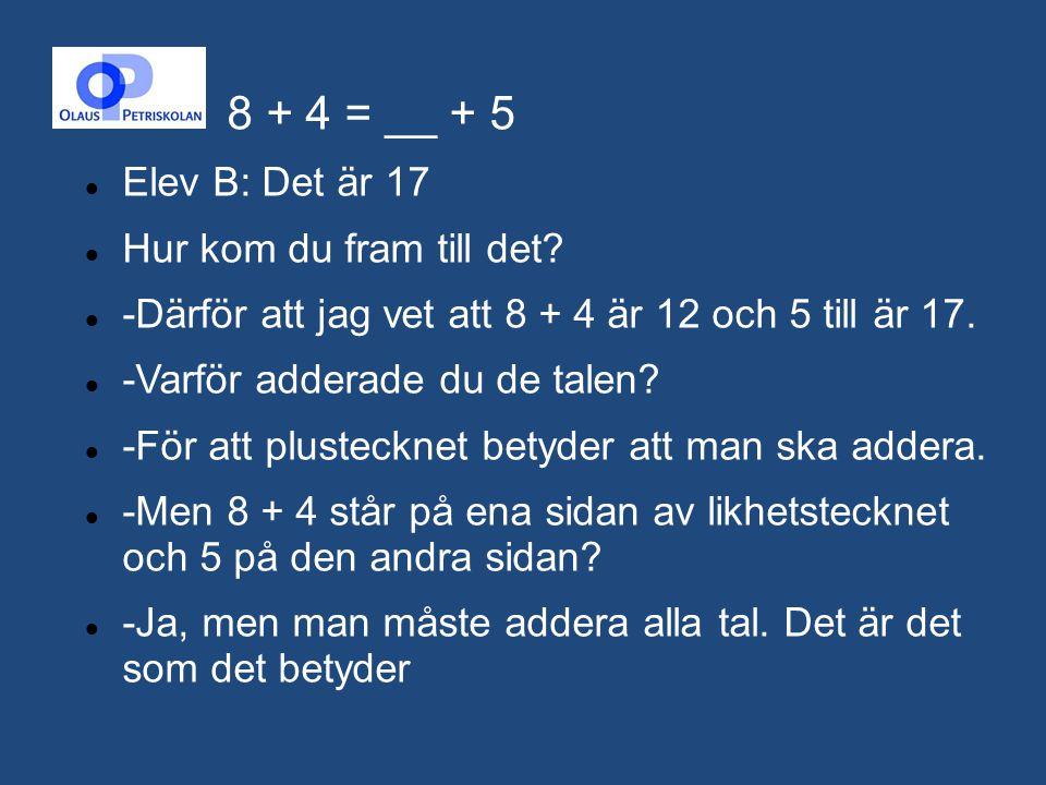 8 + 4 = __ + 5 Elev B: Det är 17 Hur kom du fram till det? -Därför att jag vet att 8 + 4 är 12 och 5 till är 17. -Varför adderade du de talen? -För at