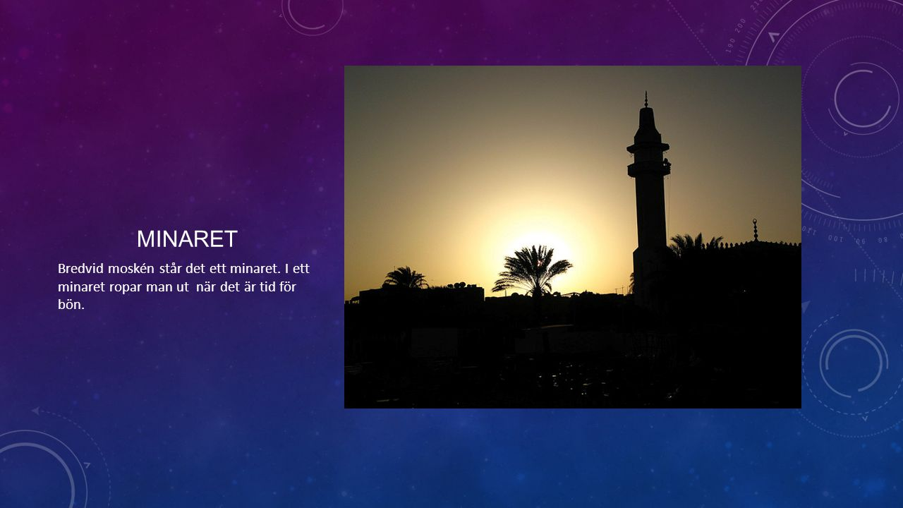 MINARET Bredvid moskén står det ett minaret. I ett minaret ropar man ut när det är tid för bön.