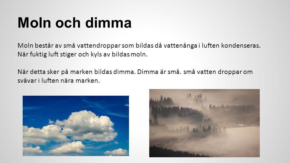 Moln och dimma Moln består av små vattendroppar som bildas då vattenånga i luften kondenseras. När fuktig luft stiger och kyls av bildas moln. När det